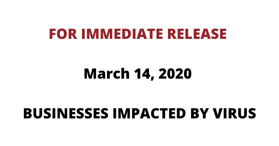 FOR IMMEDIATE RELEASE – March 14, 2020 BUSINESSES IMPACTED BY VIRUS